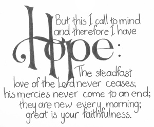 But this I call to mind and therefore I have HOPE: The steadfast love of the Lord never ceases' his mercies never come to an end; they are new every morning; great is your faithfulness.